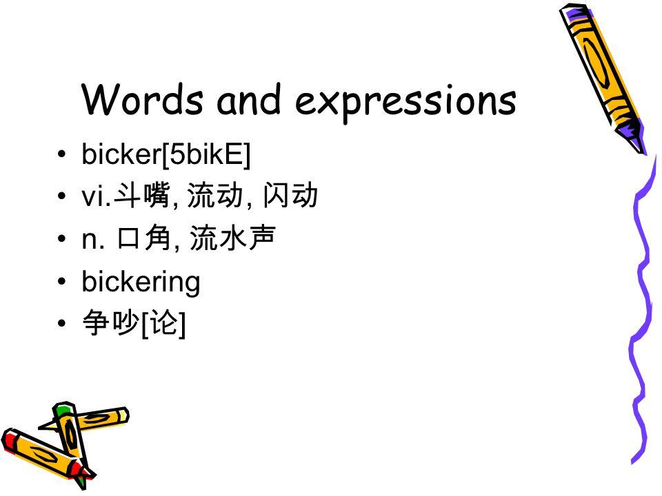 Words and expressions bicker[5bikE] vi.斗嘴, 流动, 闪动 n. 口角, 流水声 bickering